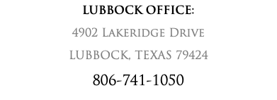 LUBBOCK OFFICE: 4902 Lakeridge Drive LUBBOCK, TEXAS 79424 806-741-1050