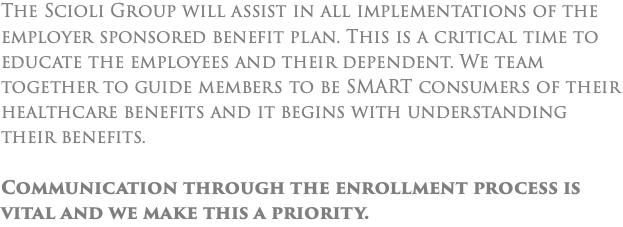 The Scioli Group will assist in all implementations of the employer sponsored benefit plan. This is a critical time to educate the employees and their dependent. We team together to guide members to be SMART consumers of their healthcare benefits and it begins with understanding their benefits. Communication through the enrollment process is vital and we make this a priority.
